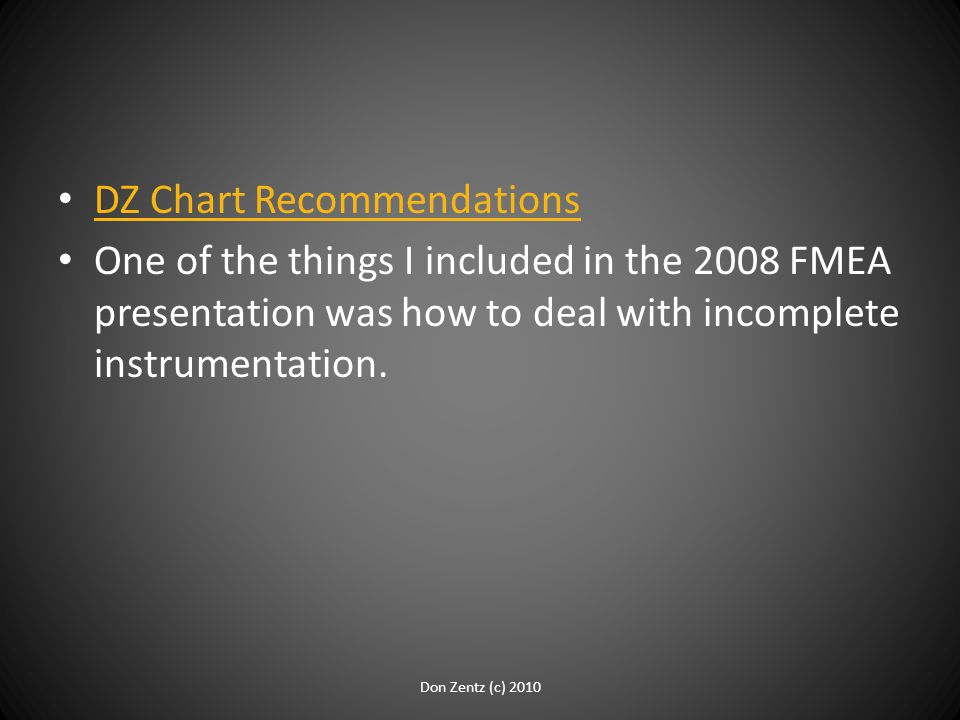 DZ Chart Recommendations One of the things I included in the 2008 FMEA presentation was how to deal with incomplete instrumentation. Don Zentz (c) 201