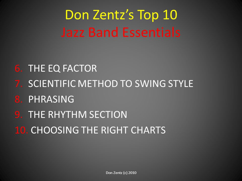 Don Zentz's Top 10 Jazz Band Essentials 6.THE EQ FACTOR 7.SCIENTIFIC METHOD TO SWING STYLE 8.PHRASING 9.THE RHYTHM SECTION 10. CHOOSING THE RIGHT CHAR