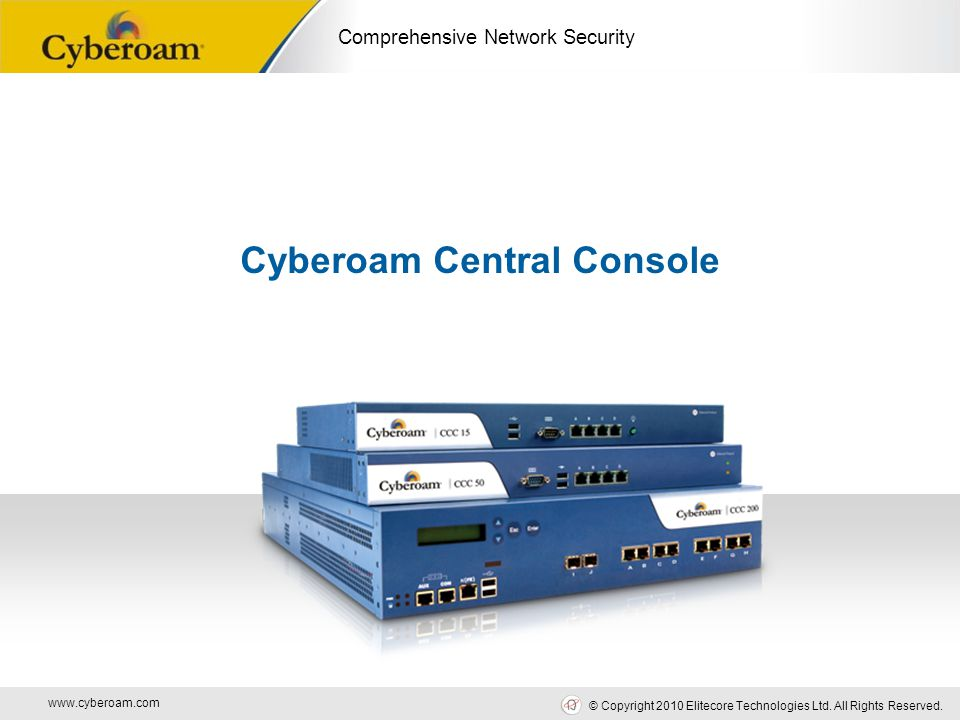 www.cyberoam.com © Copyright 2010 Elitecore Technologies Ltd. All Rights Reserved. Comprehensive Network Security Cyberoam Central Console