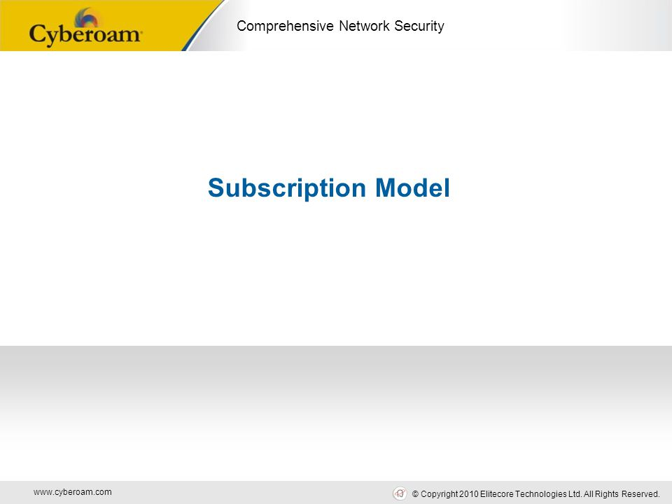 www.cyberoam.com © Copyright 2010 Elitecore Technologies Ltd. All Rights Reserved. Comprehensive Network Security Subscription Model