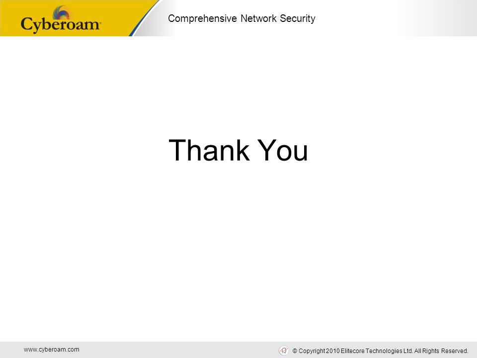 www.cyberoam.com © Copyright 2010 Elitecore Technologies Ltd. All Rights Reserved. Comprehensive Network Security Thank You