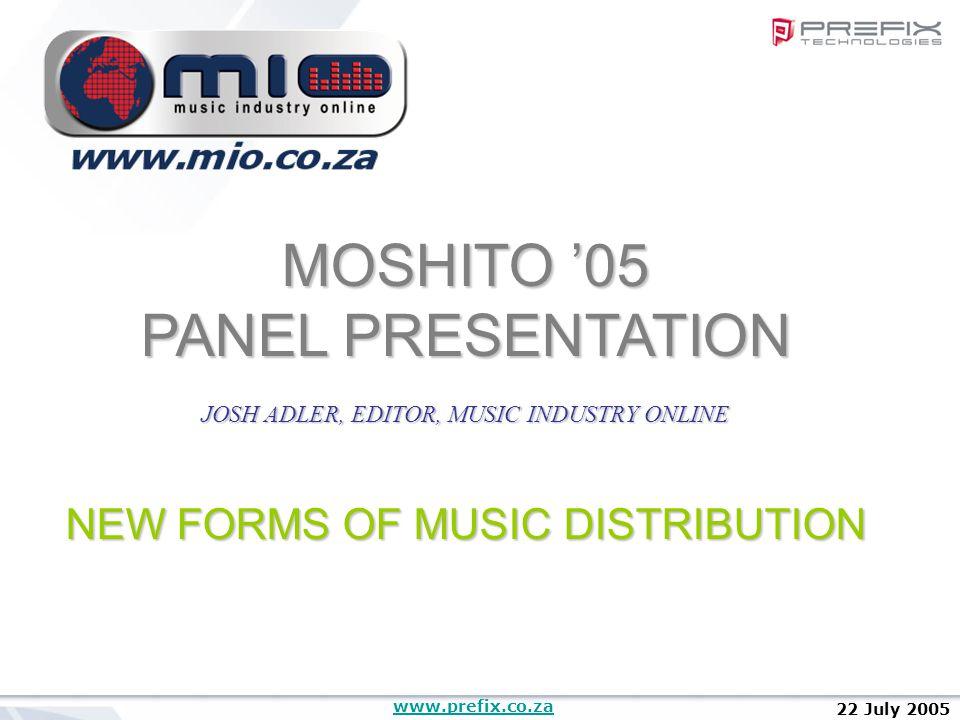 www.prefix.co.za 22 July 2005 MOSHITO '05 PANEL PRESENTATION JOSH ADLER, EDITOR, MUSIC INDUSTRY ONLINE NEW FORMS OF MUSIC DISTRIBUTION