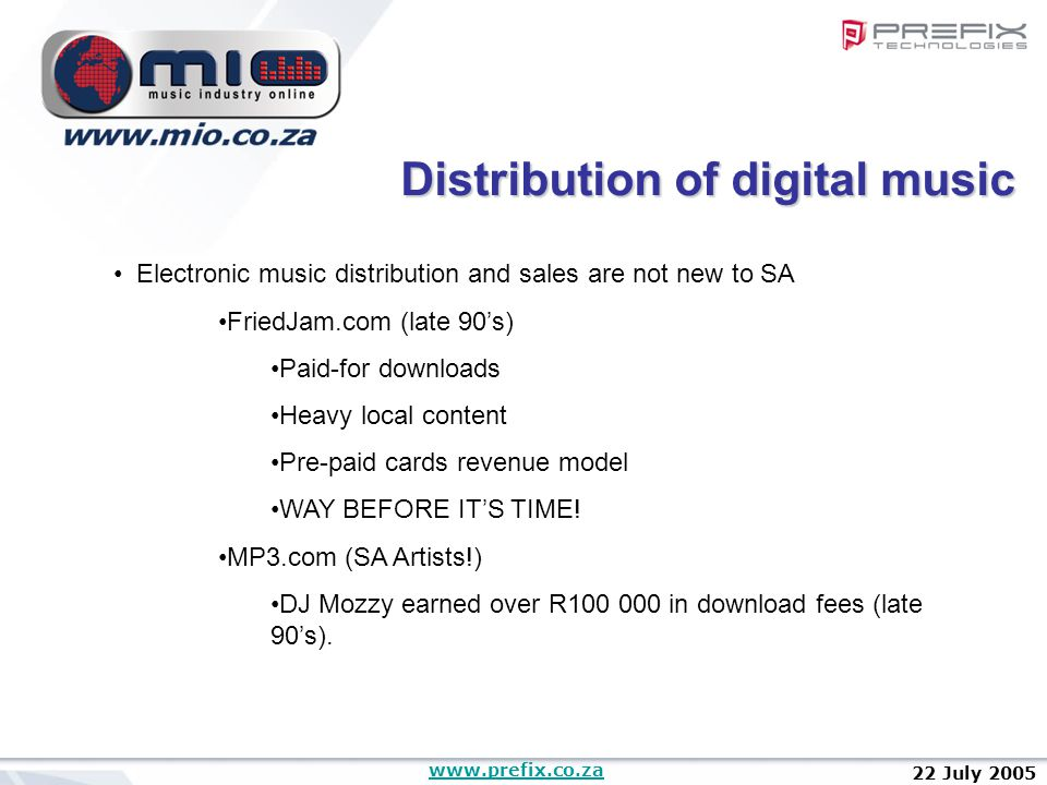www.prefix.co.za 22 July 2005 Electronic music distribution and sales are not new to SA FriedJam.com (late 90's) Paid-for downloads Heavy local content Pre-paid cards revenue model WAY BEFORE IT'S TIME.