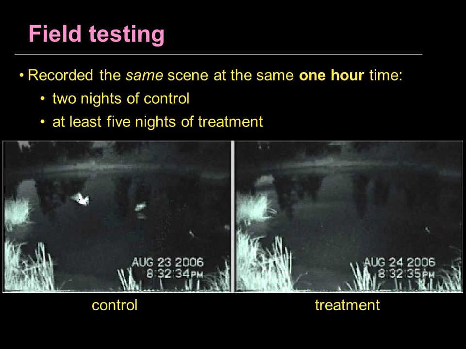 Field testing controltreatment Recorded the same scene at the same one hour time: two nights of control at least five nights of treatment