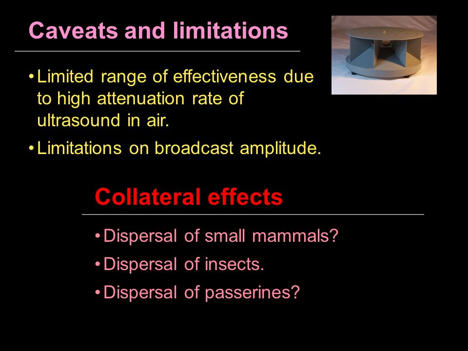 Caveats and limitations Limited range of effectiveness due to high attenuation rate of ultrasound in air. Collateral effects Dispersal of small mammal