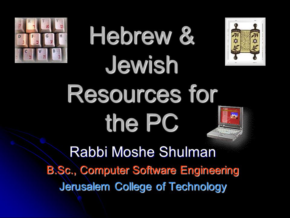 Hebrew & Jewish Resources for the PC Rabbi Moshe Shulman B.Sc., Computer Software Engineering Jerusalem College of Technology