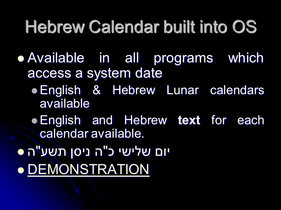 Hebrew Calendar built into OS Available in all programs which access a system date Available in all programs which access a system date English & Hebr