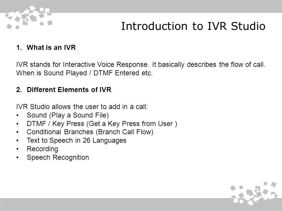 Introduction to IVR Studio 1.What is an IVR IVR stands for Interactive Voice Response.