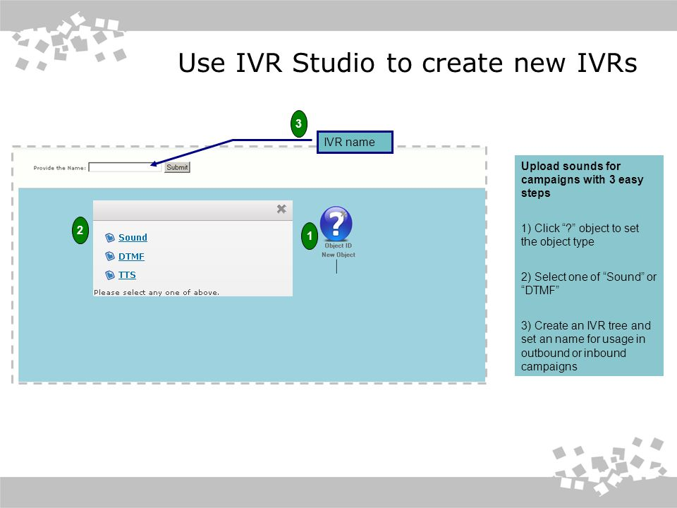 Use IVR Studio to create new IVRs Upload sounds for campaigns with 3 easy steps 1) Click object to set the object type 2) Select one of Sound or DTMF 3) Create an IVR tree and set an name for usage in outbound or inbound campaigns IVR name 1 2 3