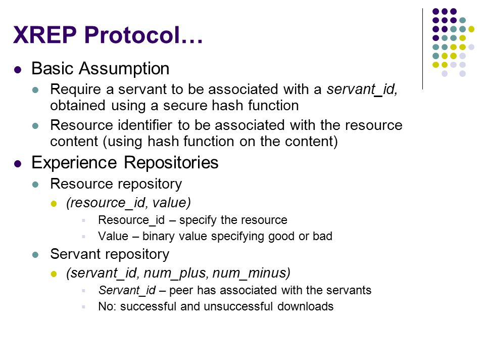 XREP Protocol… Basic Assumption Require a servant to be associated with a servant_id, obtained using a secure hash function Resource identifier to be associated with the resource content (using hash function on the content) Experience Repositories Resource repository (resource_id, value)  Resource_id – specify the resource  Value – binary value specifying good or bad Servant repository (servant_id, num_plus, num_minus)  Servant_id – peer has associated with the servants  No: successful and unsuccessful downloads