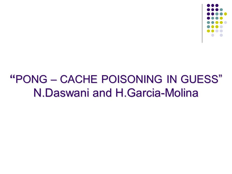 PONG – CACHE POISONING IN GUESS N.Daswani and H.Garcia-Molina
