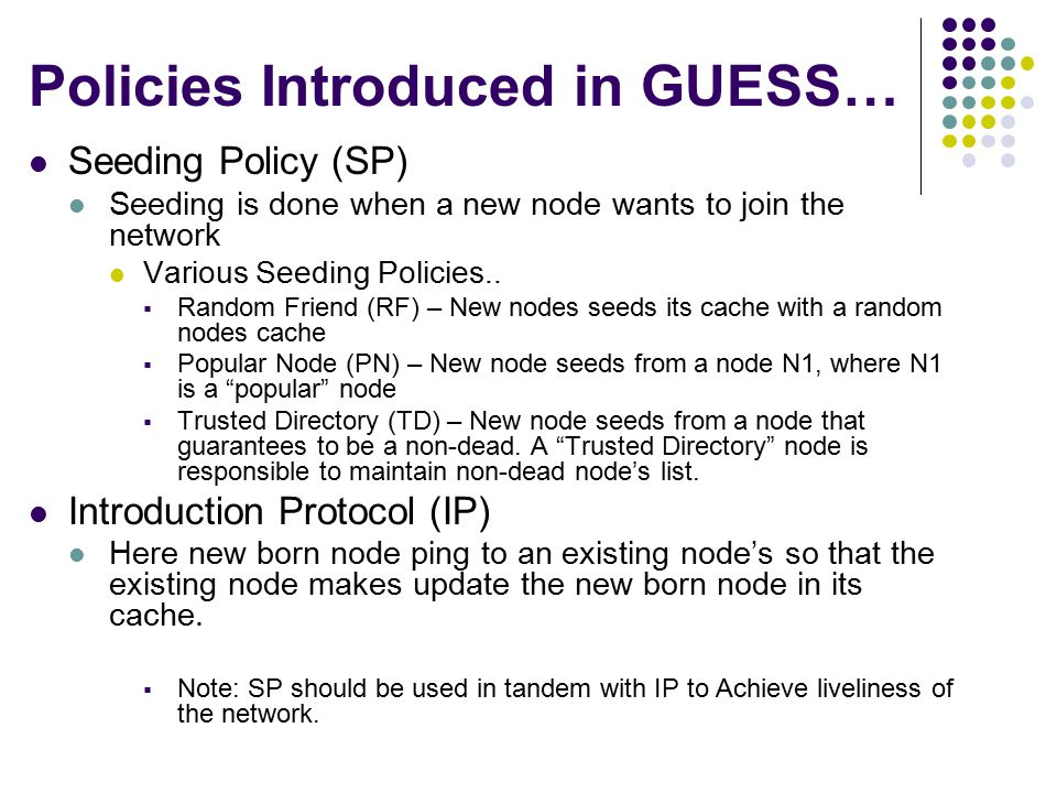 Policies Introduced in GUESS… Seeding Policy (SP) Seeding is done when a new node wants to join the network Various Seeding Policies..  Random Friend