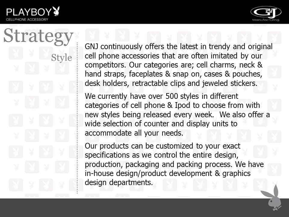STRATEGY Strategy GNJ continuously offers the latest in trendy and original cell phone accessories that are often imitated by our competitors. Our cat