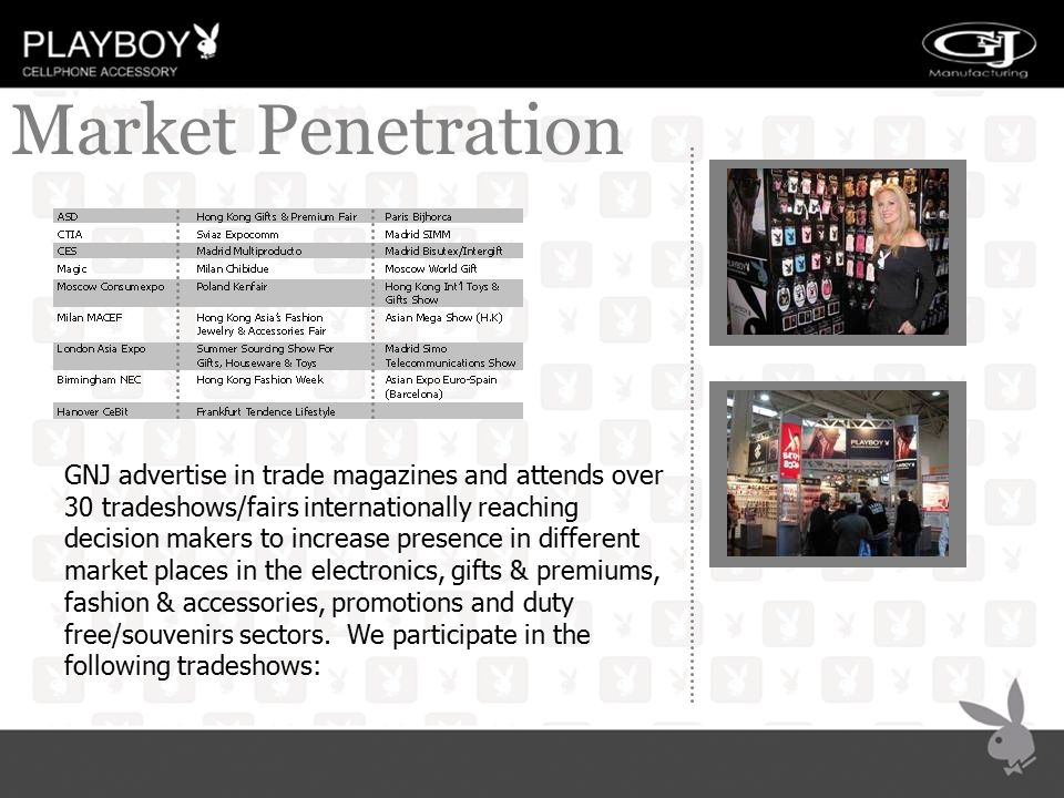 MARKET PENETRATION Market Penetration GNJ advertise in trade magazines and attends over 30 tradeshows/fairs internationally reaching decision makers t