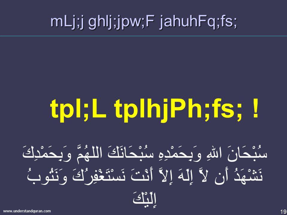 19 www.understandquran.com mLj;j ghlj;jpw;F jahuhFq;fs; سُبْحَانَ اللهِ وَبِحَمْدِهِ سُبْحَانَكَ اللهُمَّ وَبِحَمْدِكَ نَشْهَدُ أَن لاَّ إِلَهَ إِلاَّ