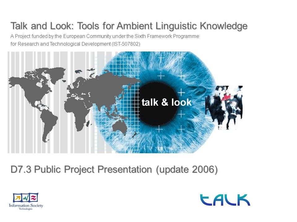 Talk and Look: Tools for Ambient Linguistic Knowledge A Project funded by the European Community under the Sixth Framework Programme for Research and Technological Development (IST-507802) D7.3 Public Project Presentation (update 2006)