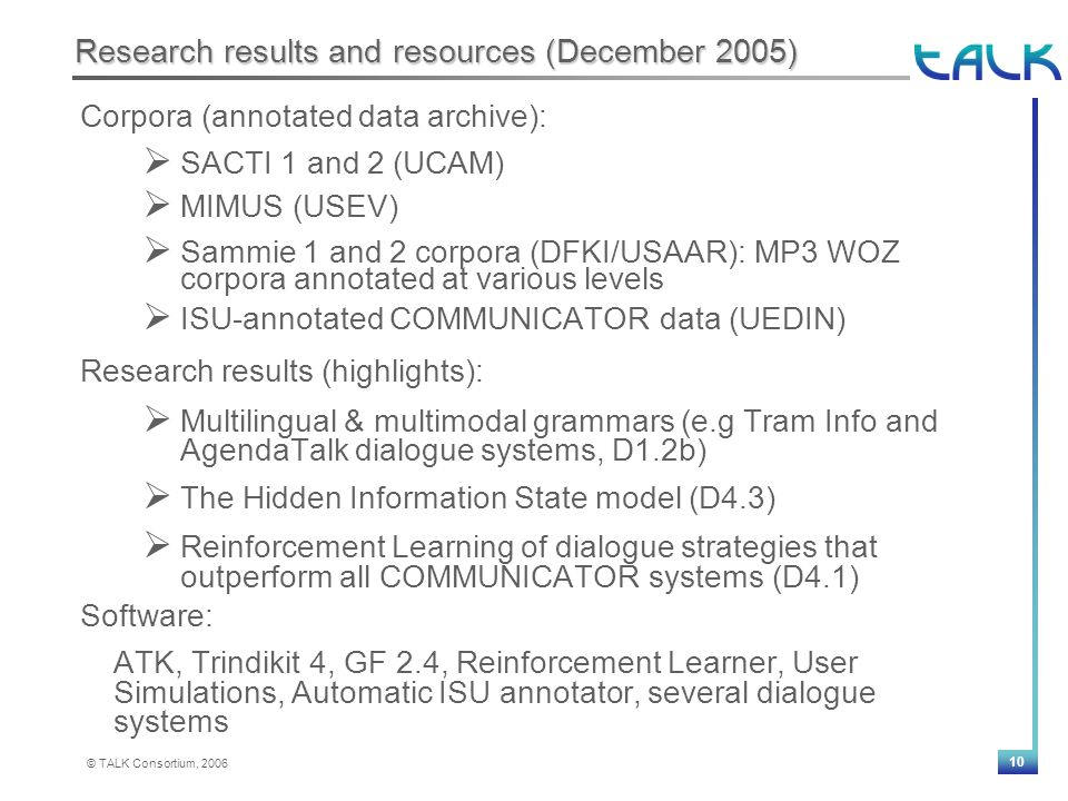 10 © TALK Consortium, 2006 Research results and resources (December 2005) Corpora (annotated data archive):  SACTI 1 and 2 (UCAM)  MIMUS (USEV)  Sammie 1 and 2 corpora (DFKI/USAAR): MP3 WOZ corpora annotated at various levels  ISU-annotated COMMUNICATOR data (UEDIN) Research results (highlights):  Multilingual & multimodal grammars (e.g Tram Info and AgendaTalk dialogue systems, D1.2b)  The Hidden Information State model (D4.3)  Reinforcement Learning of dialogue strategies that outperform all COMMUNICATOR systems (D4.1) Software: ATK, Trindikit 4, GF 2.4, Reinforcement Learner, User Simulations, Automatic ISU annotator, several dialogue systems