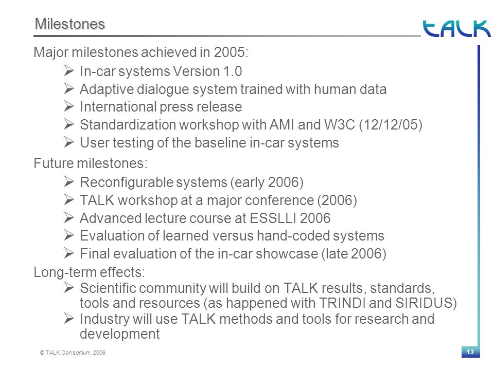 13 © TALK Consortium, 2006 Milestones Major milestones achieved in 2005:  In-car systems Version 1.0  Adaptive dialogue system trained with human data  International press release  Standardization workshop with AMI and W3C (12/12/05)  User testing of the baseline in-car systems Future milestones:  Reconfigurable systems (early 2006)  TALK workshop at a major conference (2006)  Advanced lecture course at ESSLLI 2006  Evaluation of learned versus hand-coded systems  Final evaluation of the in-car showcase (late 2006) Long-term effects:  Scientific community will build on TALK results, standards, tools and resources (as happened with TRINDI and SIRIDUS)  Industry will use TALK methods and tools for research and development
