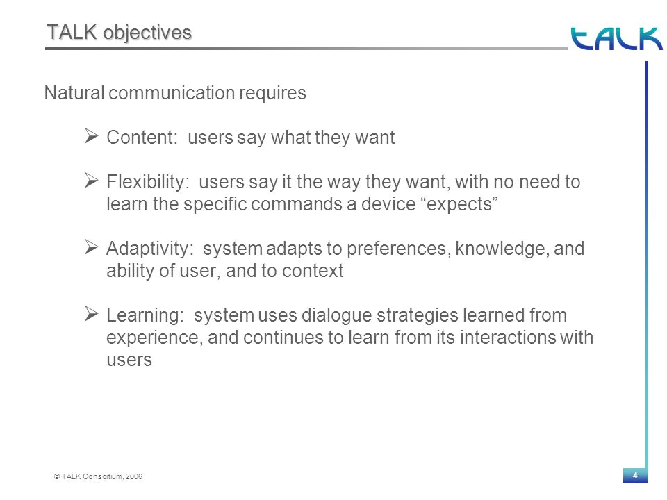 4 © TALK Consortium, 2006 TALK objectives Natural communication requires  Content: users say what they want  Flexibility: users say it the way they want, with no need to learn the specific commands a device expects  Adaptivity: system adapts to preferences, knowledge, and ability of user, and to context  Learning: system uses dialogue strategies learned from experience, and continues to learn from its interactions with users