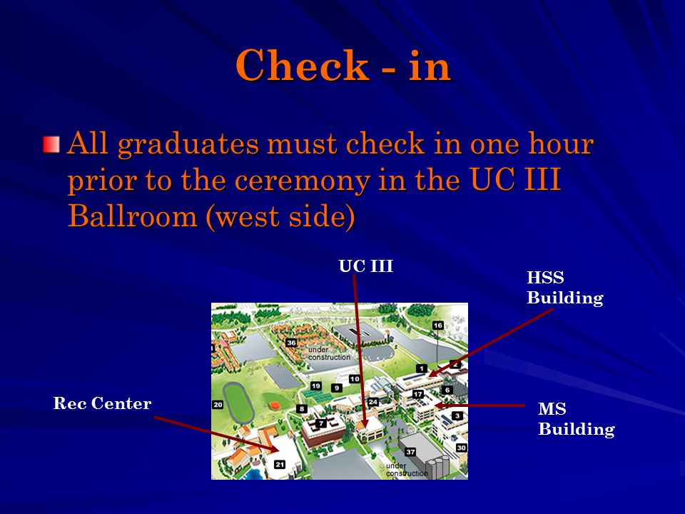 Check - in All graduates must check in one hour prior to the ceremony in the UC III Ballroom (west side) Rec Center MS Building HSS Building UC III