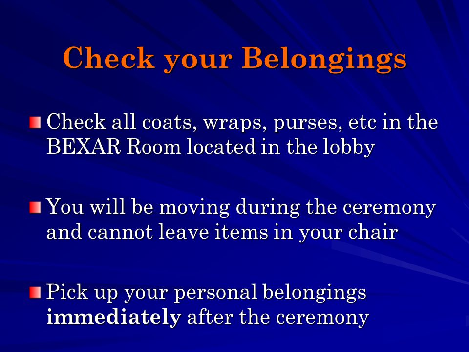 Check your Belongings Check all coats, wraps, purses, etc in the BEXAR Room located in the lobby You will be moving during the ceremony and cannot leave items in your chair Pick up your personal belongings immediately after the ceremony
