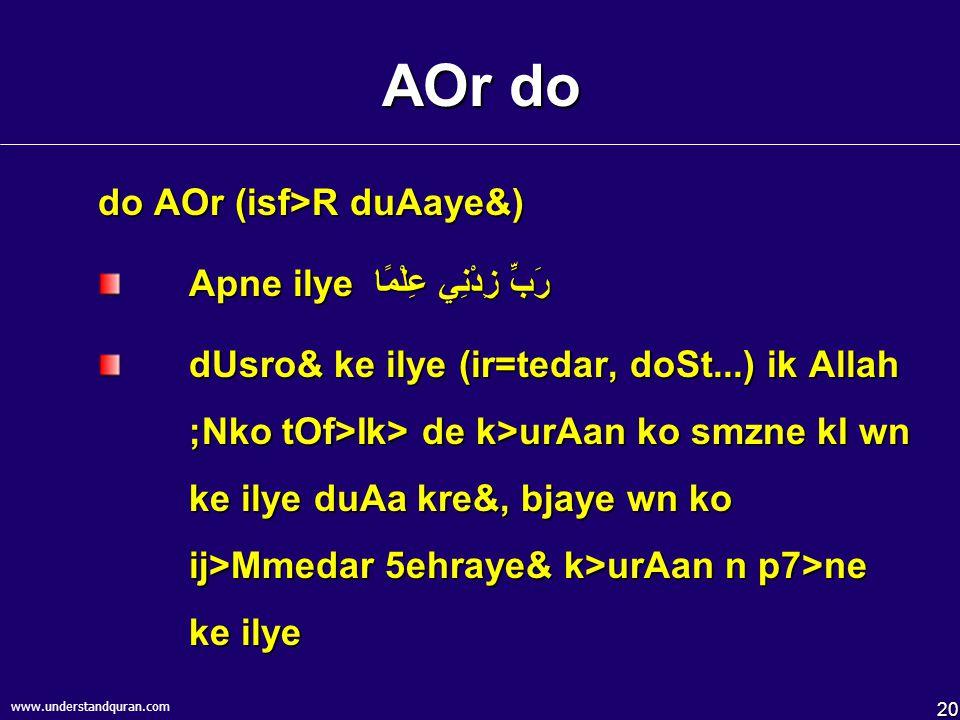 20 www.understandquran.com AOr do do AOr (isf>R duAaye&) Apne ilye رَبِّ زِدْنِي عِلْمًا dUsro& ke ilye (ir=tedar, doSt...) ik Allah ;Nko tOf>Ik> de k>urAan ko smzne kI wn ke ilye duAa kre&, bjaye wn ko ij>Mmedar 5ehraye& k>urAan n p7>ne ke ilye