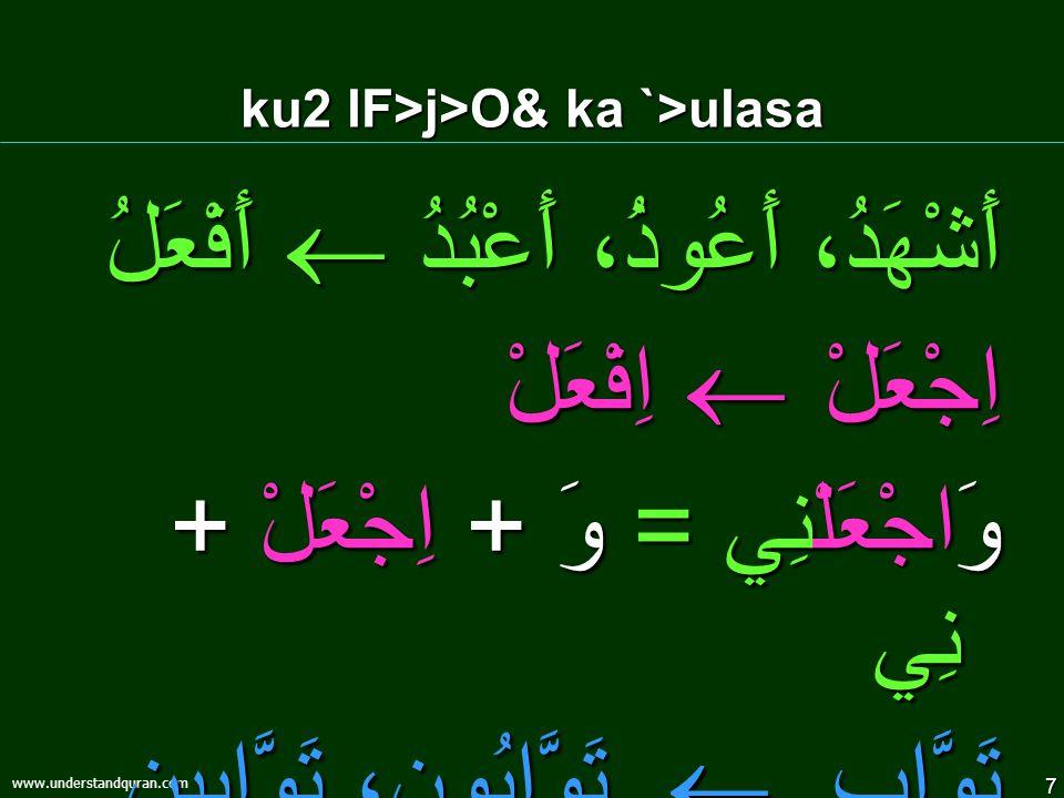 7 www.understandquran.com ku2 lF>j>O& ka `>ulasa أَشْهَدُ، أَعُوذُ، أَعْبُدُ  أَفْعَلُ اِجْعَلْ  اِفْعَلْ وَاجْعَلْنِي = وَ + اِجْعَلْ + نِي تَوَّاب  تَوَّابُون، تَوَّابِين