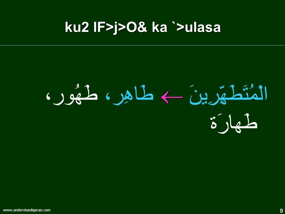 9 www.understandquran.com ku2 lF>j>O& ka `>ulasa  الْمُتَطَهِّرِينَ  طَاهِر، طَهُور، طَهارَة
