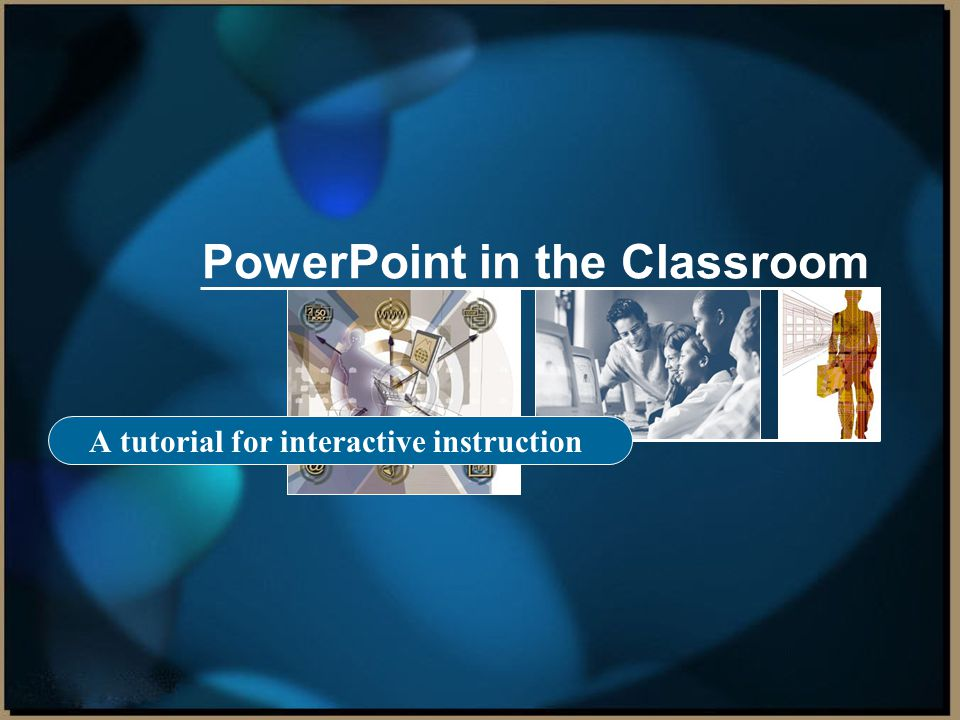 PowerPoint in the Classroom A tutorial for interactive instruction