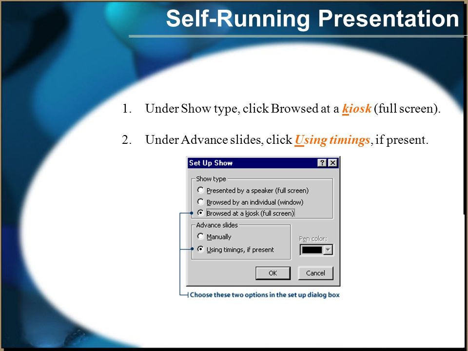 Self-Running Presentation When designing a self-running presentation, you can set up the Slide Show to run with automatic timings, or you can set it up so the viewer can move through the show with mouse clicks.