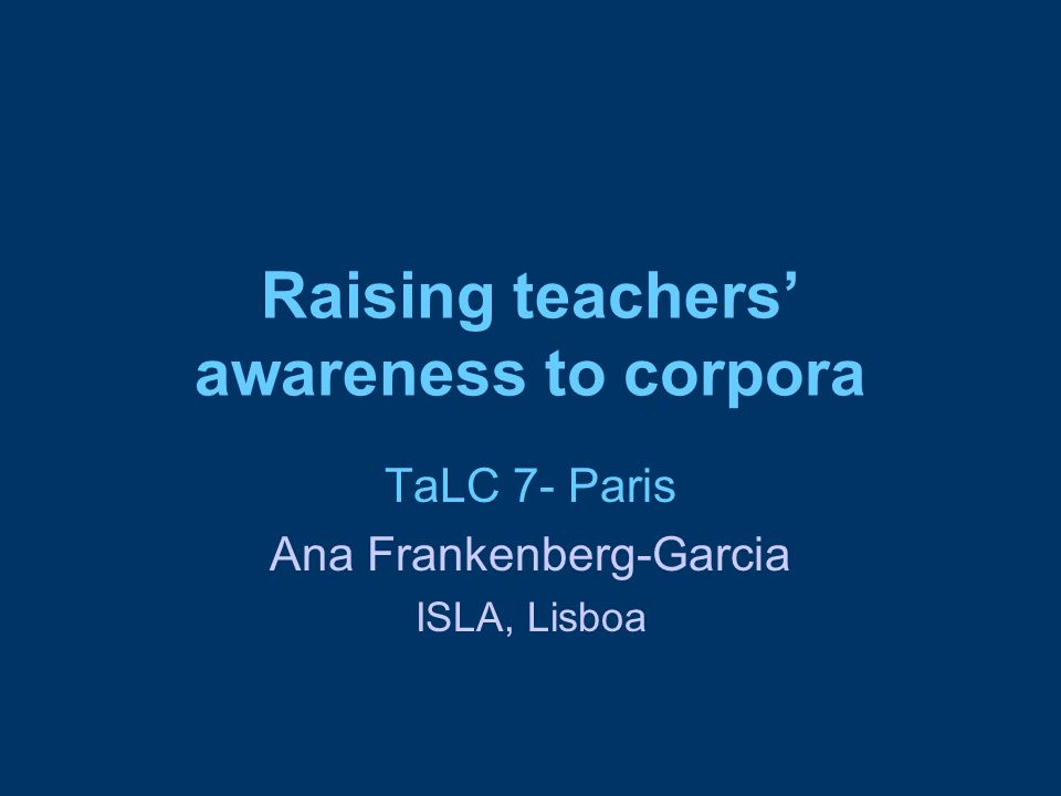 Raising teachers' awareness to corpora TaLC 7- Paris Ana Frankenberg-Garcia ISLA, Lisboa