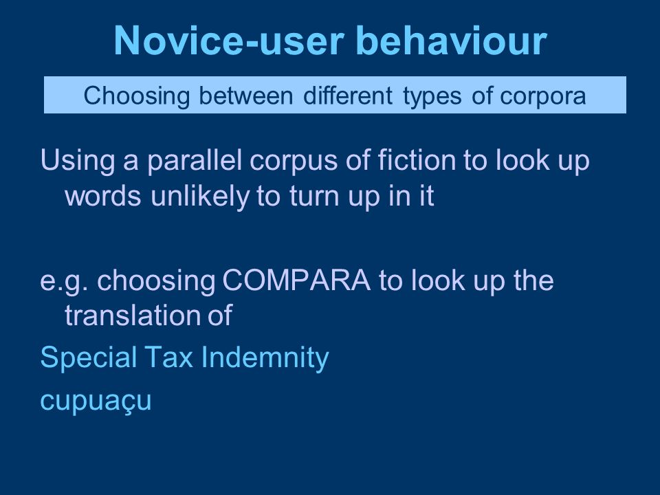 Novice-user behaviour Using a parallel corpus of fiction to look up words unlikely to turn up in it e.g. choosing COMPARA to look up the translation o