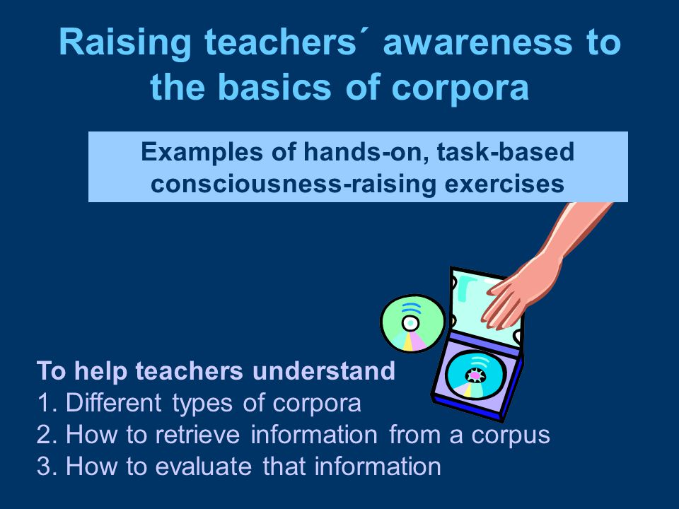 Raising teachers´ awareness to the basics of corpora Examples of hands-on, task-based consciousness-raising exercises To help teachers understand 1.