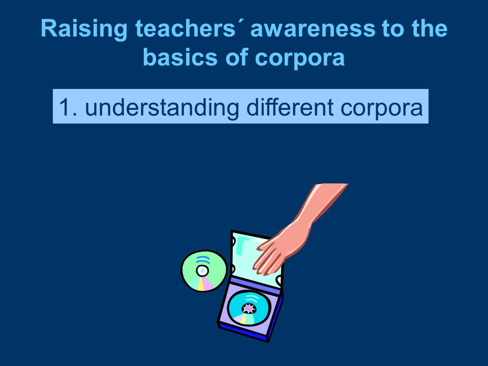 Raising teachers´ awareness to the basics of corpora 1. understanding different corpora