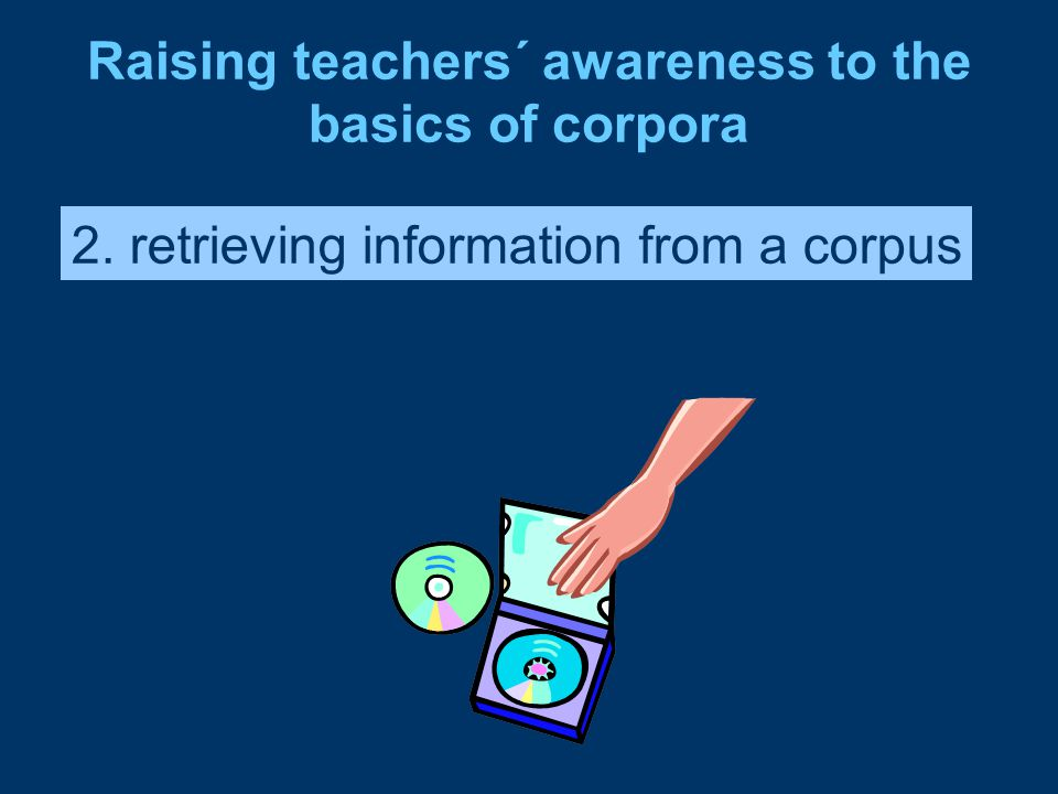 Raising teachers´ awareness to the basics of corpora 2. retrieving information from a corpus