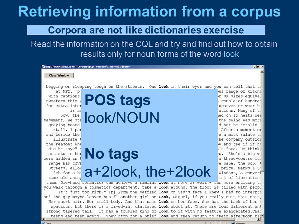Retrieving information from a corpus Read the information on the CQL and try and find out how to obtain results only for noun forms of the word look POS tags look/NOUN No tags a+2look, the+2look Corpora are not like dictionaries exercise