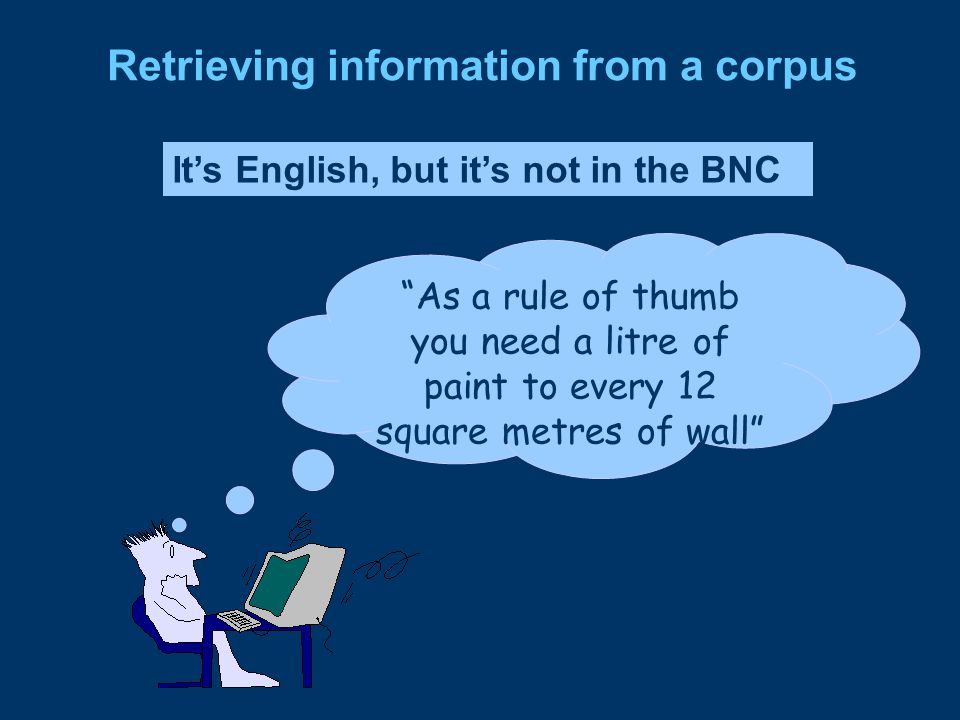 Retrieving information from a corpus It's English, but it's not in the BNC As a rule of thumb you need a litre of paint to every 12 square metres of wall