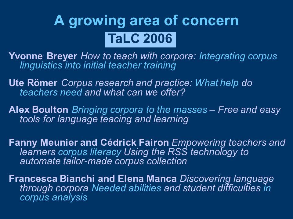 A growing area of concern Yvonne Breyer How to teach with corpora: Integrating corpus linguistics into initial teacher training Ute Römer Corpus research and practice: What help do teachers need and what can we offer.