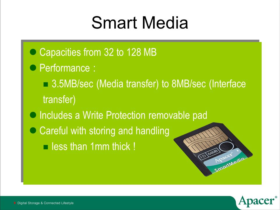 Smart Media Capacities from 32 to 128 MB Performance : 3.5MB/sec (Media transfer) to 8MB/sec (Interface transfer) Includes a Write Protection removabl
