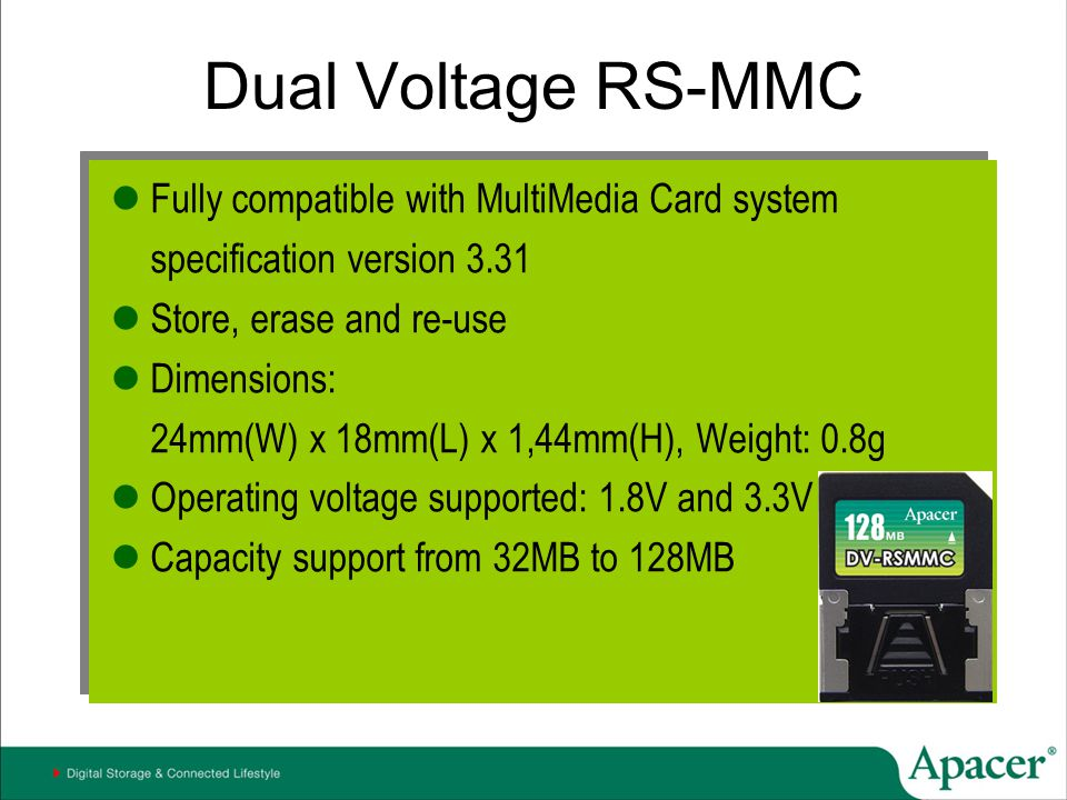 Dual Voltage RS-MMC Fully compatible with MultiMedia Card system specification version 3.31 Store, erase and re-use Dimensions: 24mm(W) x 18mm(L) x 1,