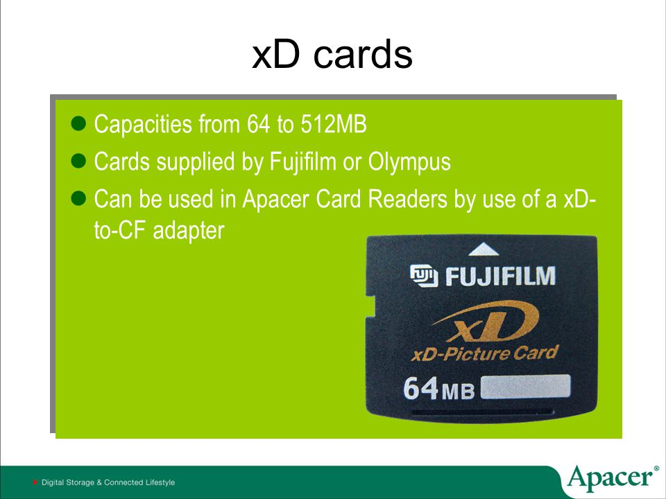 xD cards Capacities from 64 to 512MB Cards supplied by Fujifilm or Olympus Can be used in Apacer Card Readers by use of a xD- to-CF adapter