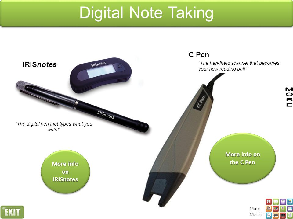 C Pen The handheld scanner that becomes your new reading pal! More info on the C Pen More info on the C Pen More info on the C Pen More info on the C Pen IRISnotes The digital pen that types what you write! More info on IRISnotes More info on IRISnotes More info on IRISnotes More info on IRISnotes Digital Note Taking Main Menu