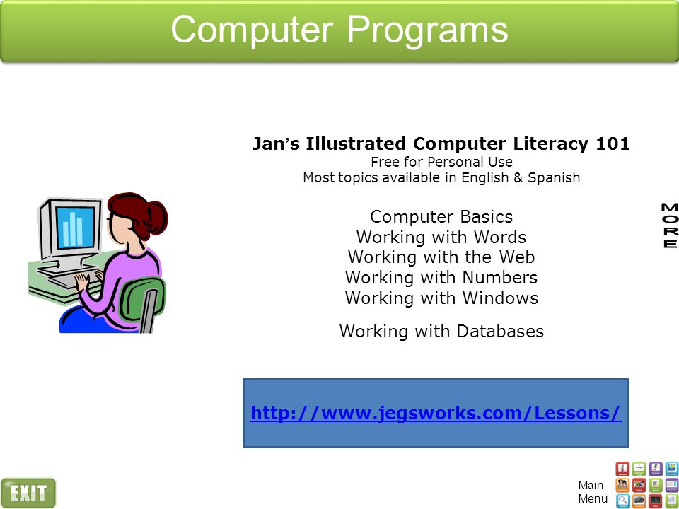 Computer Programs Jan ' s Illustrated Computer Literacy 101 Free for Personal Use Most topics available in English & Spanish Computer Basics Working with Words Working with the Web Working with Numbers Working with Windows Working with Databases http://www.jegsworks.com/Lessons/ Main Menu