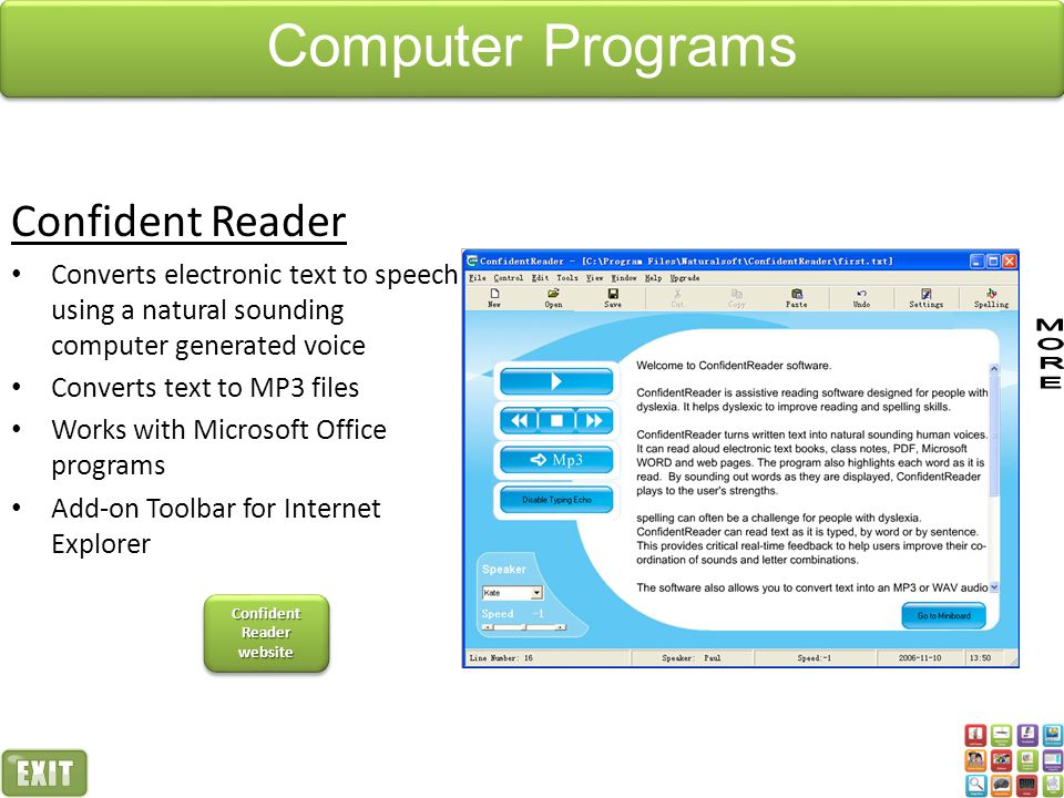 Confident Reader Converts electronic text to speech using a natural sounding computer generated voice Converts text to MP3 files Works with Microsoft Office programs Add-on Toolbar for Internet Explorer Confident Reader website Confident Reader website Confident Reader website Confident Reader website Computer Programs