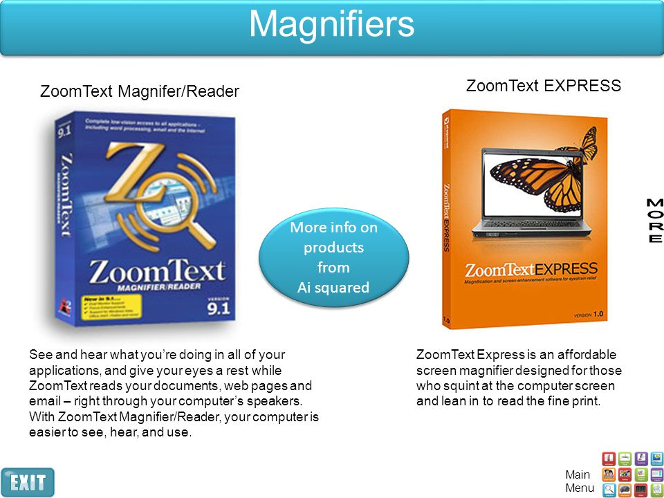 Magnifiers See and hear what you're doing in all of your applications, and give your eyes a rest while ZoomText reads your documents, web pages and email – right through your computer's speakers.
