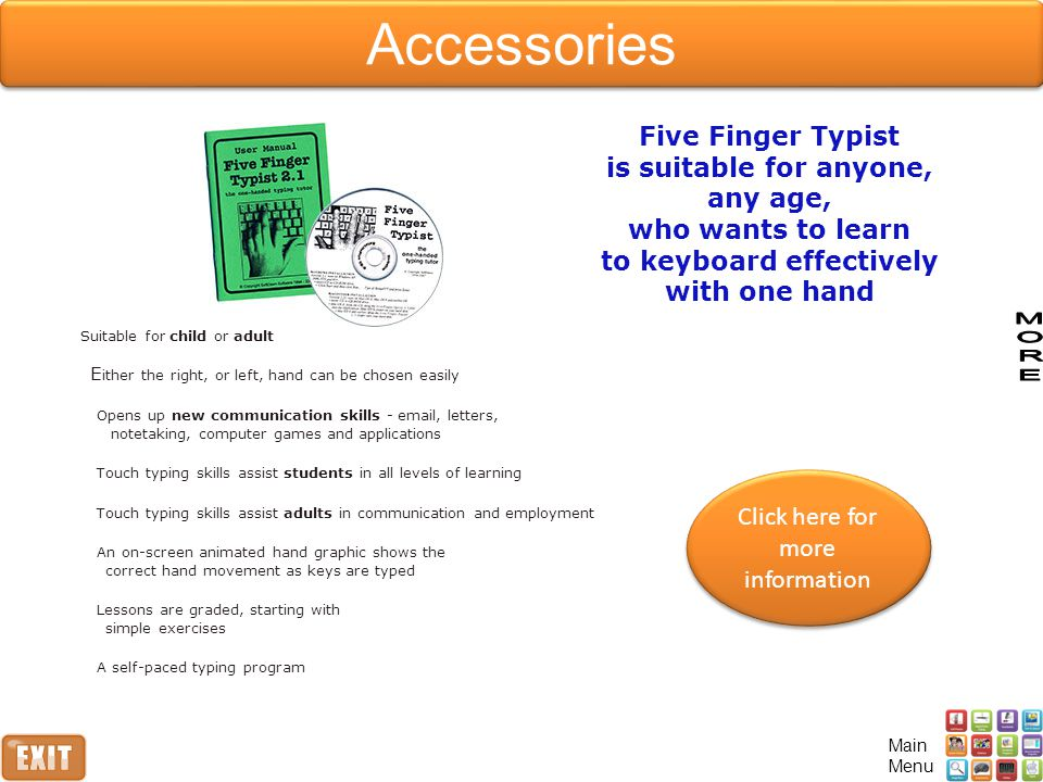 Click here for more information Click here for more information Five Finger Typist is suitable for anyone, any age, who wants to learn to keyboard effectively with one hand Suitable for child or adult E ither the right, or left, hand can be chosen easily Opens up new communication skills - email, letters, notetaking, computer games and applications Touch typing skills assist students in all levels of learning Touch typing skills assist adults in communication and employment An on-screen animated hand graphic shows the correct hand movement as keys are typed Lessons are graded, starting with simple exercises A self-paced typing program Main Menu Accessories