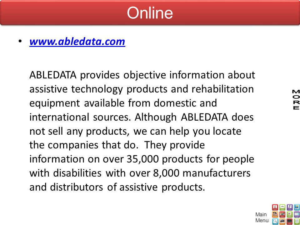 www.abledata.com ABLEDATA provides objective information about assistive technology products and rehabilitation equipment available from domestic and international sources.