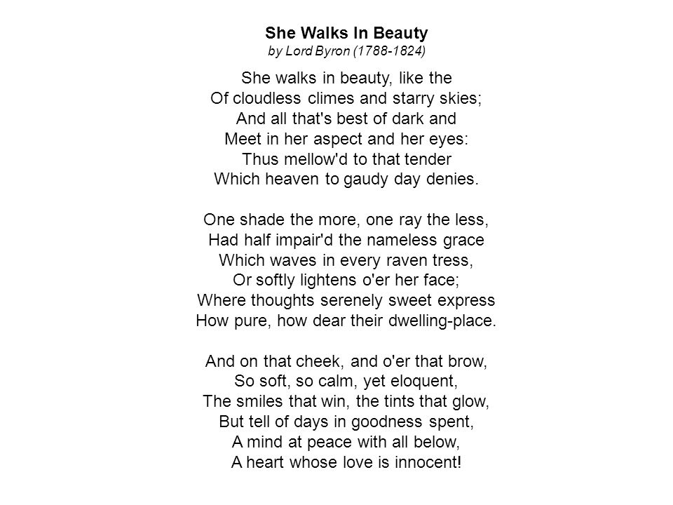 She Walks In Beauty by Lord Byron (1788-1824) She walks in beauty, like the Of cloudless climes and starry skies; And all that s best of dark and Meet in her aspect and her eyes: Thus mellow d to that tender Which heaven to gaudy day denies.
