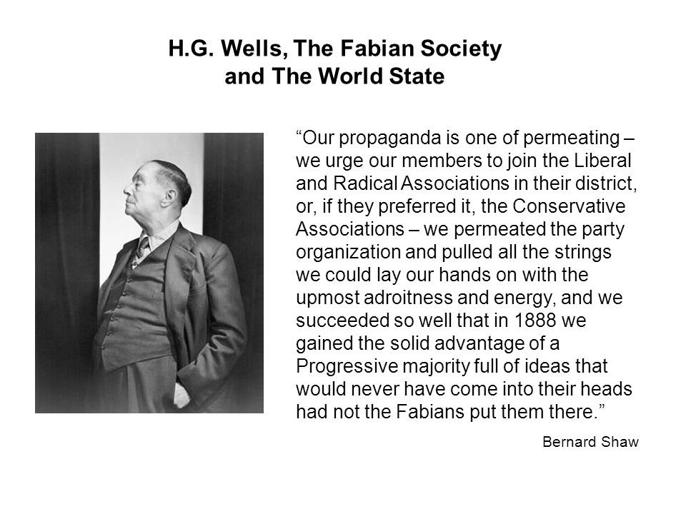 """H.G. Wells, The Fabian Society and The World State """"Our propaganda is one of permeating – we urge our members to join the Liberal and Radical Associat"""