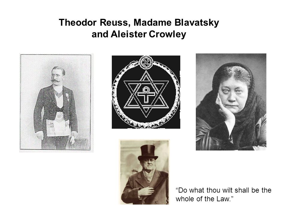 Theodor Reuss, Madame Blavatsky and Aleister Crowley Do what thou wilt shall be the whole of the Law.